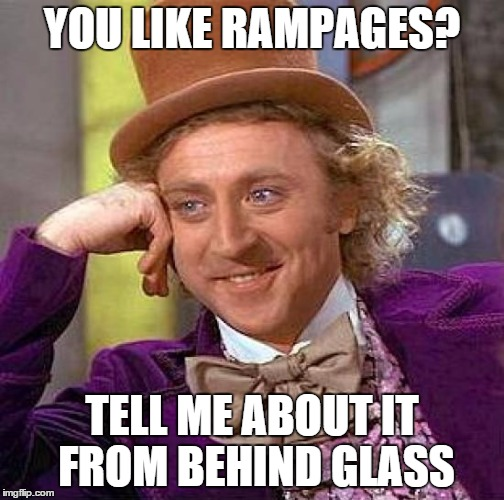 Creepy Condescending Wonka Meme | YOU LIKE RAMPAGES? TELL ME ABOUT IT FROM BEHIND GLASS | image tagged in memes,creepy condescending wonka | made w/ Imgflip meme maker