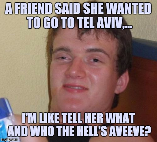 10 Guy Meme | A FRIEND SAID SHE WANTED TO GO TO TEL AVIV,... I'M LIKE TELL HER WHAT AND WHO THE HELL'S AVEEVE? | image tagged in memes,10 guy | made w/ Imgflip meme maker