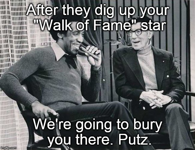 "Grouch with Cosby |  After they dig up your ""Walk of Fame"" star; We're going to bury you there. Putz. 
