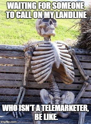 Waiting Skeleton Meme | WAITING FOR SOMEONE TO CALL ON MY LANDLINE WHO ISN'T A TELEMARKETER, BE LIKE. | image tagged in memes,waiting skeleton | made w/ Imgflip meme maker