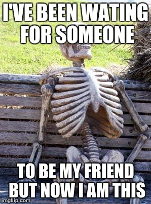 Waiting Skeleton Meme |  I'VE BEEN WATING FOR SOMEONE; TO BE MY FRIEND BUT NOW I AM THIS | image tagged in memes,waiting skeleton | made w/ Imgflip meme maker