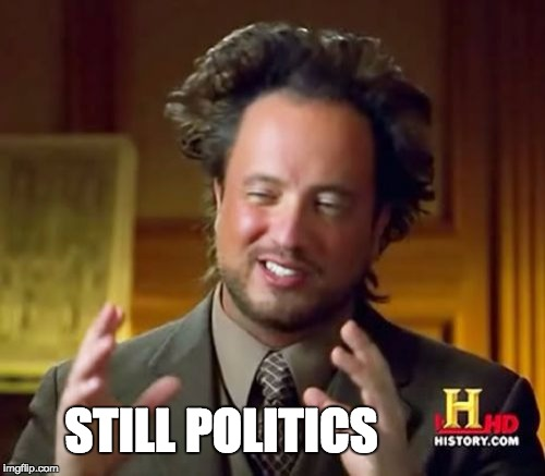 Ancient Aliens Meme | STILL POLITICS | image tagged in memes,ancient aliens | made w/ Imgflip meme maker