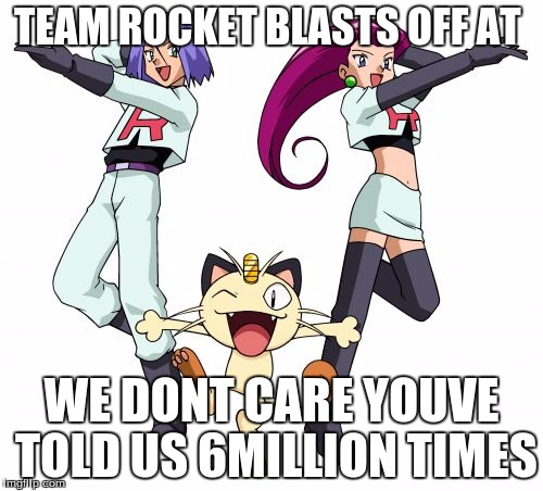 Team Rocket | TEAM ROCKET BLASTS OFF AT WE DONT CARE YOUVE TOLD US 6MILLION TIMES | image tagged in memes,team rocket | made w/ Imgflip meme maker