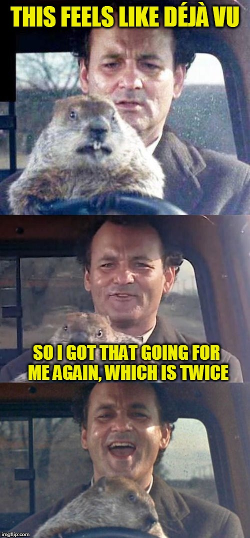 Ground Hog Day Madness | THIS FEELS LIKE DÉJÀ VU SO I GOT THAT GOING FOR ME AGAIN, WHICH IS TWICE | image tagged in ground hog day madness,so i got that goin for me which is nice,funny memes,bill murray,deja vu,laughs | made w/ Imgflip meme maker