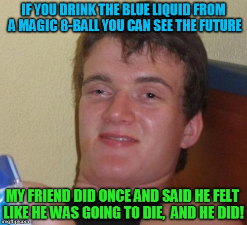 10 Guy Meme | IF YOU DRINK THE BLUE LIQUID FROM A MAGIC 8-BALL YOU CAN SEE THE FUTURE MY FRIEND DID ONCE AND SAID HE FELT LIKE HE WAS GOING TO DIE,  AND H | image tagged in memes,10 guy,funny memes,magic 8 ball,laughs,see the future | made w/ Imgflip meme maker