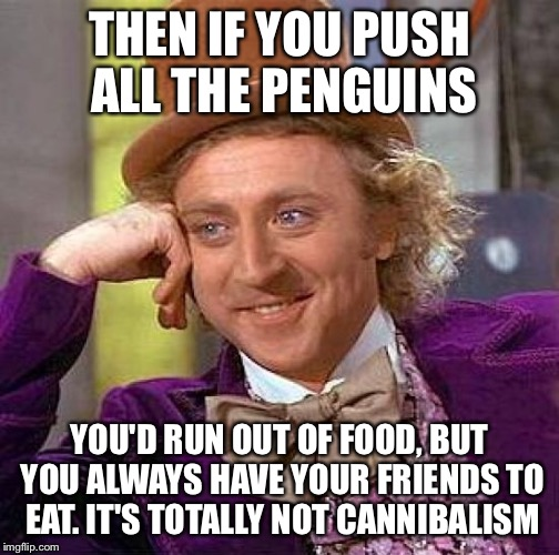 Creepy Condescending Wonka Meme | THEN IF YOU PUSH ALL THE PENGUINS YOU'D RUN OUT OF FOOD, BUT YOU ALWAYS HAVE YOUR FRIENDS TO EAT. IT'S TOTALLY NOT CANNIBALISM | image tagged in memes,creepy condescending wonka | made w/ Imgflip meme maker
