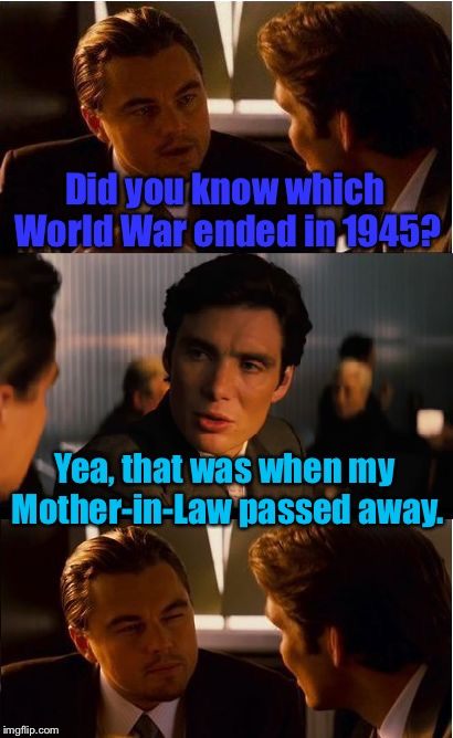 The End Of A Great War! | Did you know which World War ended in 1945? Yea, that was when my Mother-in-Law passed away. | image tagged in memes,inception,world war ii,mother in law,funny | made w/ Imgflip meme maker