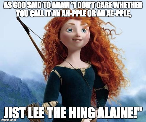 "Merida Brave |  AS GOD SAID TO ADAM ""I DON'T CARE WHETHER YOU CALL IT AN AH-PPLE OR AN AE-PPLE, JIST LEE THE HING ALAINE!"" 