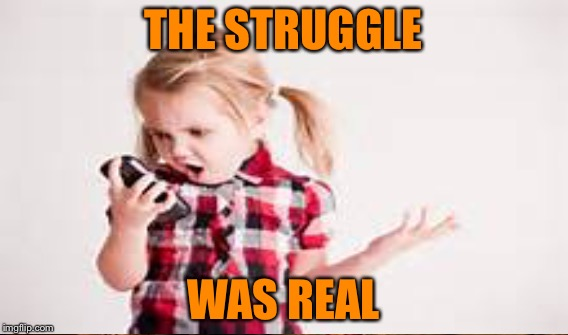 THE STRUGGLE WAS REAL | made w/ Imgflip meme maker