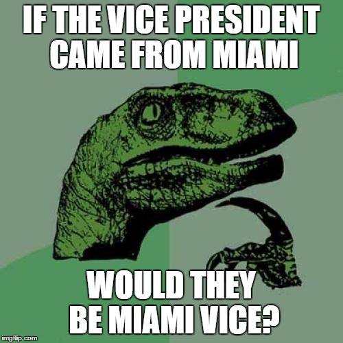 Philosoraptor Meme | IF THE VICE PRESIDENT CAME FROM MIAMI WOULD THEY BE MIAMI VICE? | image tagged in memes,philosoraptor | made w/ Imgflip meme maker