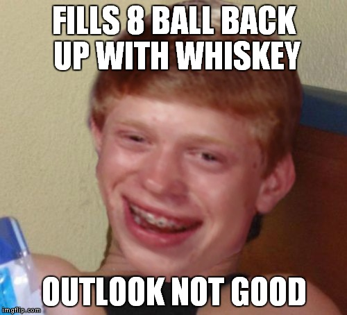 FILLS 8 BALL BACK UP WITH WHISKEY OUTLOOK NOT GOOD | made w/ Imgflip meme maker