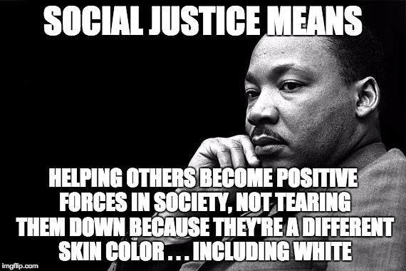 The original social justice warrior actually understood what it meant. | SOCIAL JUSTICE MEANS HELPING OTHERS BECOME POSITIVE FORCES IN SOCIETY, NOT TEARING THEM DOWN BECAUSE THEY'RE A DIFFERENT SKIN COLOR . . . IN | image tagged in mlk | made w/ Imgflip meme maker