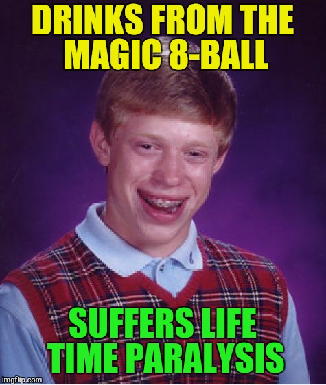 Bad Luck Brian Meme | DRINKS FROM THE MAGIC 8-BALL SUFFERS LIFE TIME PARALYSIS | image tagged in memes,bad luck brian | made w/ Imgflip meme maker