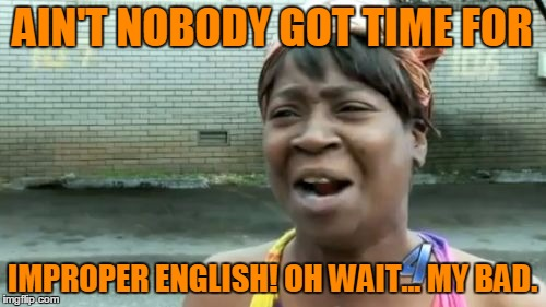 Aint Nobody Got Time For That Meme | AIN'T NOBODY GOT TIME FOR IMPROPER ENGLISH! OH WAIT... MY BAD. | image tagged in memes,aint nobody got time for that | made w/ Imgflip meme maker