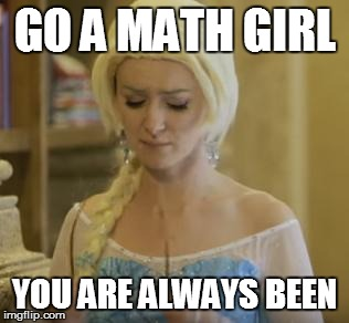 Google Translate Sings Meme #26 | GO A MATH GIRL YOU ARE ALWAYS BEEN | image tagged in memes,frozen,malinda kathleen reese,evynne hollens,google translate sings | made w/ Imgflip meme maker