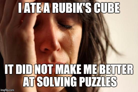 First World Problems Meme | I ATE A RUBIK'S CUBE IT DID NOT MAKE ME BETTER AT SOLVING PUZZLES | image tagged in memes,first world problems | made w/ Imgflip meme maker