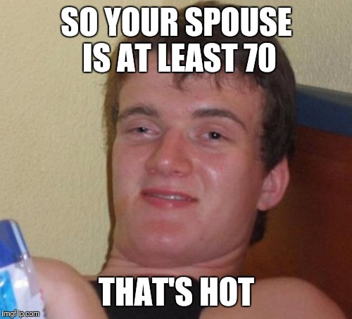 10 Guy Meme | SO YOUR SPOUSE IS AT LEAST 70 THAT'S HOT | image tagged in memes,10 guy | made w/ Imgflip meme maker