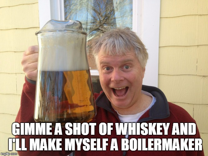GIMME A SHOT OF WHISKEY AND I'LL MAKE MYSELF A BOILERMAKER | made w/ Imgflip meme maker