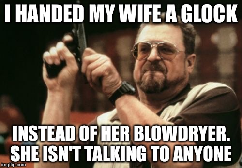 Am I The Only One Around Here Meme | I HANDED MY WIFE A GLOCK INSTEAD OF HER BLOWDRYER. SHE ISN'T TALKING TO ANYONE | image tagged in memes,am i the only one around here | made w/ Imgflip meme maker