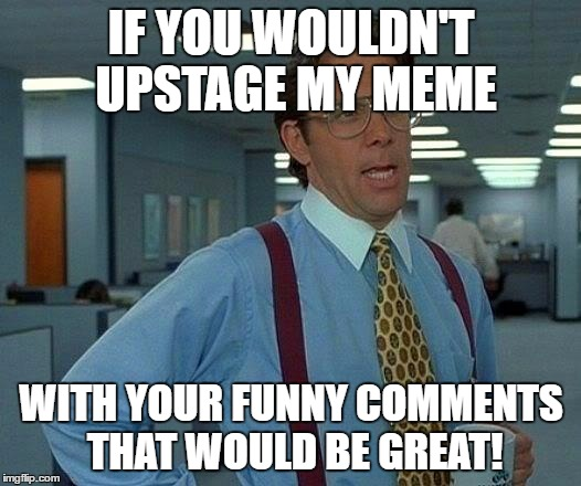 That Would Be Great Meme | IF YOU WOULDN'T UPSTAGE MY MEME WITH YOUR FUNNY COMMENTS THAT WOULD BE GREAT! | image tagged in memes,that would be great | made w/ Imgflip meme maker