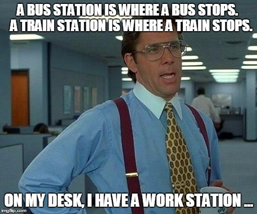 Buy a Ticket & Get Moving | A BUS STATION IS WHERE A BUS STOPS.   A TRAIN STATION IS WHERE A TRAIN STOPS. ON MY DESK, I HAVE A WORK STATION ... | image tagged in memes,that would be great,work,funny,wasting time | made w/ Imgflip meme maker