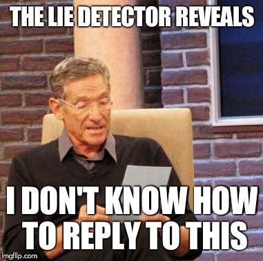 Maury Lie Detector Meme | THE LIE DETECTOR REVEALS I DON'T KNOW HOW TO REPLY TO THIS | image tagged in memes,maury lie detector | made w/ Imgflip meme maker