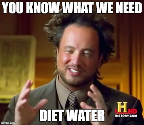 Ancient Aliens Meme | YOU KNOW WHAT WE NEED DIET WATER | image tagged in memes,ancient aliens | made w/ Imgflip meme maker
