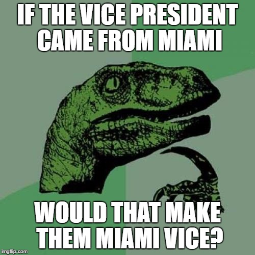 Would they have to live on a boat? | IF THE VICE PRESIDENT CAME FROM MIAMI WOULD THAT MAKE THEM MIAMI VICE? | image tagged in memes,philosoraptor,vice president,miami vice,politics | made w/ Imgflip meme maker