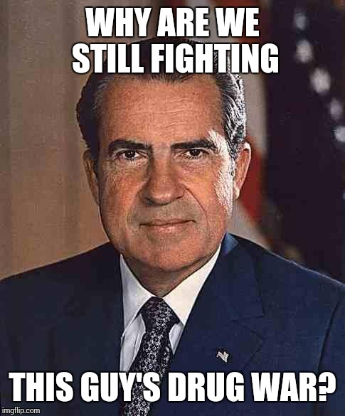 http://media1.shmoop.com/media/images/large/nixon.jpg | WHY ARE WE STILL FIGHTING THIS GUY'S DRUG WAR? | image tagged in http//media1shmoopcom/media/images/large/nixonjpg,richard nixon,war on drugs,legalize weed | made w/ Imgflip meme maker