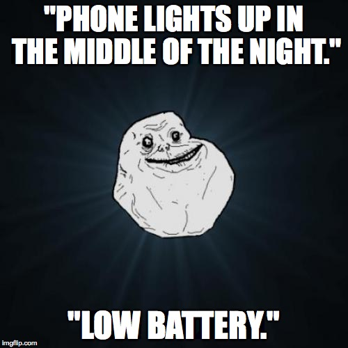 "Forever Alone Meme | ""PHONE LIGHTS UP IN THE MIDDLE OF THE NIGHT."" ""LOW BATTERY."" 