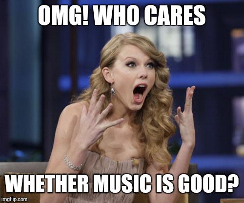 Taylor Swift | OMG! WHO CARES WHETHER MUSIC IS GOOD? | image tagged in taylor swift,shit | made w/ Imgflip meme maker