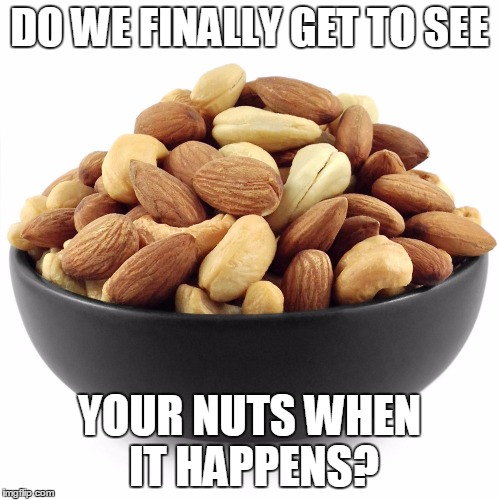 DO WE FINALLY GET TO SEE YOUR NUTS WHEN IT HAPPENS? | made w/ Imgflip meme maker