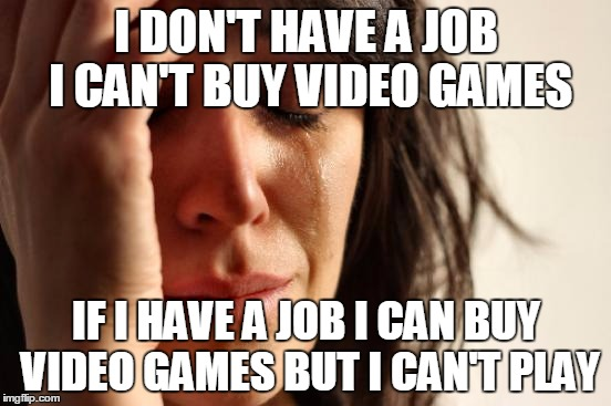 me | I DON'T HAVE A JOB I CAN'T BUY VIDEO GAMES IF I HAVE A JOB I CAN BUY VIDEO GAMES BUT I CAN'T PLAY | image tagged in memes,first world problems,video games,job,aint got no time fo dat | made w/ Imgflip meme maker