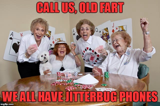 CALL US, OLD FART WE ALL HAVE JITTERBUG PHONES | made w/ Imgflip meme maker