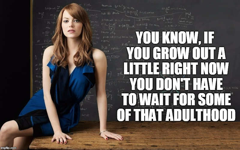 YOU KNOW, IF YOU GROW OUT A LITTLE RIGHT NOW YOU DON'T HAVE TO WAIT FOR SOME OF THAT ADULTHOOD | made w/ Imgflip meme maker