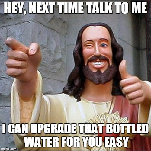 HEY, NEXT TIME TALK TO ME I CAN UPGRADE THAT BOTTLED WATER FOR YOU EASY | made w/ Imgflip meme maker