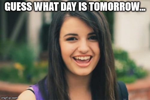 Rebecca Black | GUESS WHAT DAY IS TOMORROW... | image tagged in memes,rebecca black | made w/ Imgflip meme maker