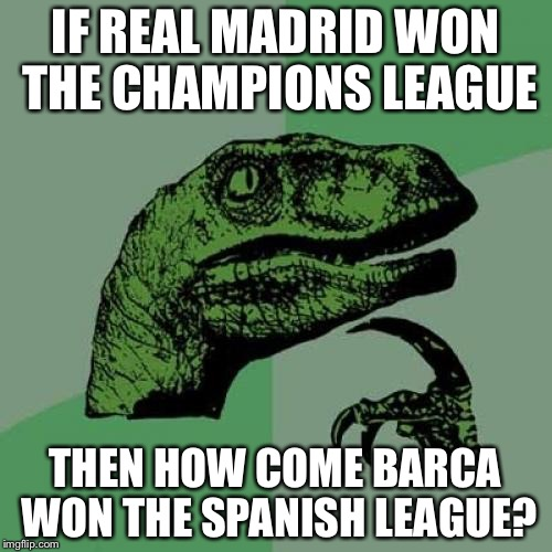 ??? | IF REAL MADRID WON THE CHAMPIONS LEAGUE THEN HOW COME BARCA WON THE SPANISH LEAGUE? | image tagged in memes,philosoraptor,football,real madrid,barcelona,champions league | made w/ Imgflip meme maker