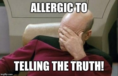 Captain Picard Facepalm Meme | ALLERGIC TO TELLING THE TRUTH! | image tagged in memes,captain picard facepalm | made w/ Imgflip meme maker