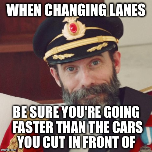 For some reason this needs to be said |  WHEN CHANGING LANES; BE SURE YOU'RE GOING FASTER THAN THE CARS YOU CUT IN FRONT OF | image tagged in captain obvious,memes,funny,traffic | made w/ Imgflip meme maker