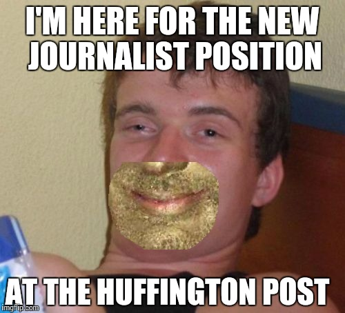 HUFFington Post writers | I'M HERE FOR THE NEW JOURNALIST POSITION AT THE HUFFINGTON POST | image tagged in memes,10 guy | made w/ Imgflip meme maker