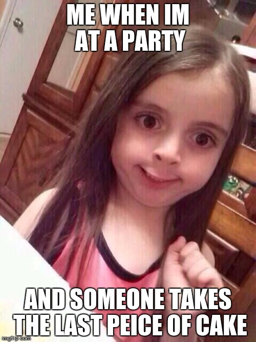 Little girl funny smile | ME WHEN IM AT A PARTY AND SOMEONE TAKES THE LAST PEICE OF CAKE | image tagged in little girl funny smile | made w/ Imgflip meme maker