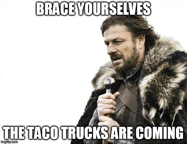 taco trucks | BRACE YOURSELVES THE TACO TRUCKS ARE COMING | image tagged in memes,brace yourselves x is coming,taco trucks | made w/ Imgflip meme maker