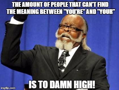 "It's annoying me tbh |  THE AMOUNT OF PEOPLE THAT CAN'T FIND THE MEANING BETWEEN ""YOU'RE"" AND ""YOUR""; IS TO DAMN HIGH! 