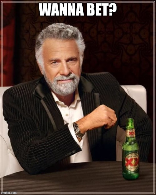 The Most Interesting Man In The World Meme | WANNA BET? | image tagged in memes,the most interesting man in the world | made w/ Imgflip meme maker