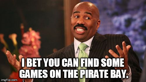 Steve Harvey Meme | I BET YOU CAN FIND SOME GAMES ON THE PIRATE BAY. | image tagged in memes,steve harvey | made w/ Imgflip meme maker