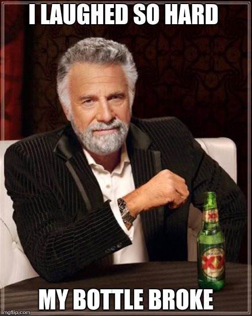 The Most Interesting Man In The World Meme | I LAUGHED SO HARD MY BOTTLE BROKE | image tagged in memes,the most interesting man in the world | made w/ Imgflip meme maker