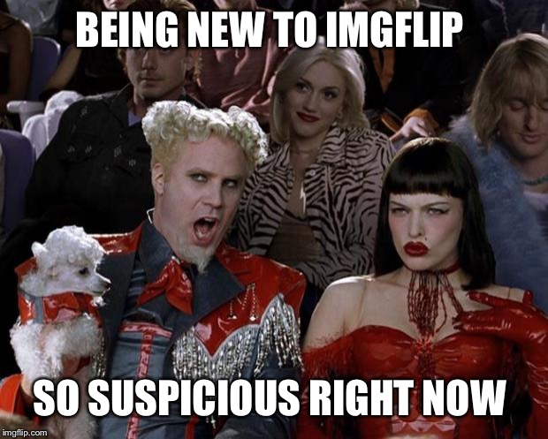 Mugatu So Hot Right Now Meme | BEING NEW TO IMGFLIP SO SUSPICIOUS RIGHT NOW | image tagged in memes,mugatu so hot right now | made w/ Imgflip meme maker