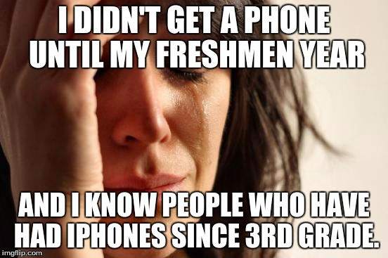 I DIDN'T GET A PHONE UNTIL MY FRESHMEN YEAR AND I KNOW PEOPLE WHO HAVE HAD IPHONES SINCE 3RD GRADE. | image tagged in memes,first world problems | made w/ Imgflip meme maker