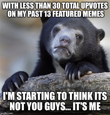 I'm trying... But I am totally off my game | WITH LESS THAN 30 TOTAL UPVOTES ON MY PAST 13 FEATURED MEMES I'M STARTING TO THINK ITS NOT YOU GUYS... IT'S ME | image tagged in memes,confession bear,upvotes,unfunny,sad | made w/ Imgflip meme maker